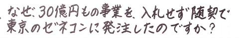 なぜ、30億円もの事業を、入札せず随意契約で東京のゼネコンに発注したのですか?